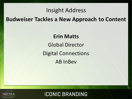 Insight Address Budweiser Tackles a New Approach to Content Erin Matts Global Director Digital Connections AB InBev.