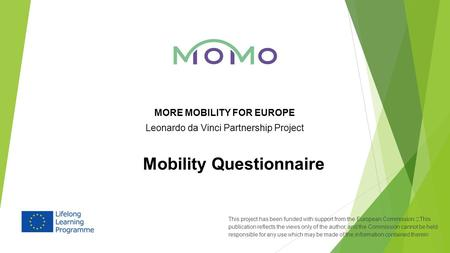 MORE MOBILITY FOR EUROPE Leonardo da Vinci Partnership Project Mobility Questionnaire This project has been funded with support from the European Commission.