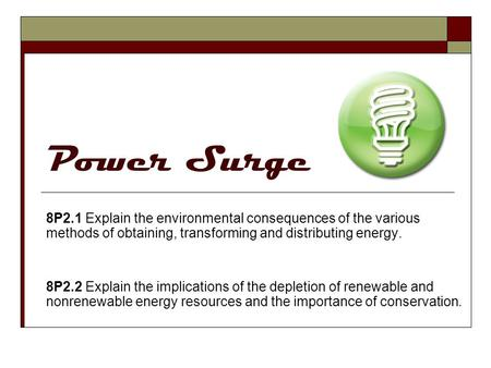 Power Surge 8P2.1 Explain the environmental consequences of the various methods of obtaining, transforming and distributing energy. 8P2.2 Explain the implications.