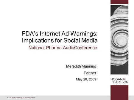 © 2009 Hogan & Hartson LLP. All rights reserved. Meredith Manning Partner May 20, 2009 FDA's Internet Ad Warnings: Implications for Social Media National.
