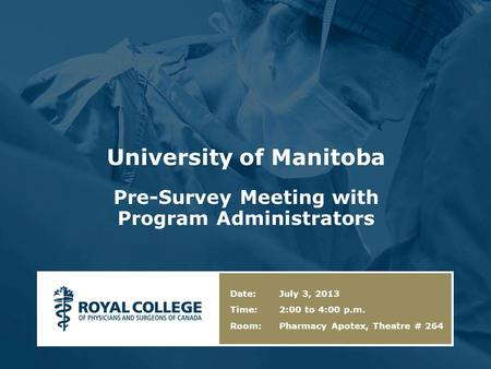 University of Manitoba Pre-Survey Meeting with Program Administrators Date: July 3, 2013 Time: 2:00 to 4:00 p.m. Room: Pharmacy Apotex, Theatre # 264.