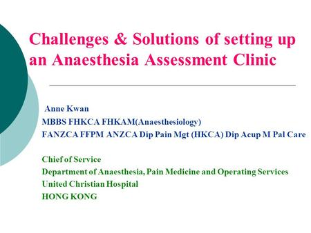 Challenges & Solutions of setting up an Anaesthesia Assessment Clinic Anne Kwan MBBS FHKCA FHKAM(Anaesthesiology) FANZCA FFPM ANZCA Dip Pain Mgt (HKCA)