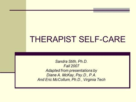 THERAPIST SELF-CARE Sandra Stith, Ph.D. Fall 2007 Adapted from presentations by Diane A. McKay, Psy.D., P.A. And Eric McCollum, Ph.D., Virginia Tech.