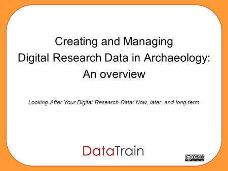 Creating and Managing Digital Research Data in Archaeology: An overview Looking After Your Digital Research Data: Now, later, and long-term.