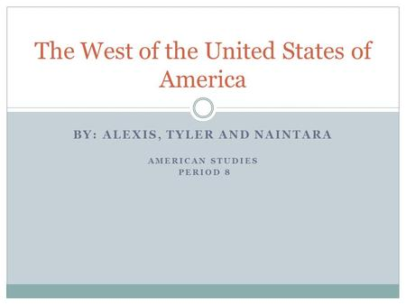 BY: ALEXIS, TYLER AND NAINTARA AMERICAN STUDIES PERIOD 8 The West of the United States of America.