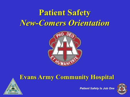 1 Patient Safety Is Job One Patient Safety New-Comers Orientation Evans Army Community Hospital.