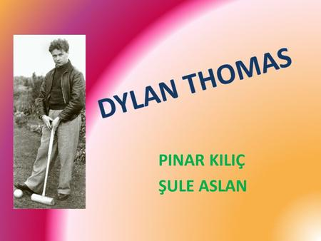 PINAR KILIÇ ŞULE ASLAN. Dylan Thomas was born in the Uplands area of Swansea, South Wales, on 27 October 1914. His father, David John Thomas, was an.
