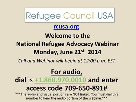 Welcome to the National Refugee Advocacy Webinar Monday, June 21 st 2014 rcusa.org Call and Webinar will begin at 12:00 p.m. EST For audio, dial is +1.860.970.0010.