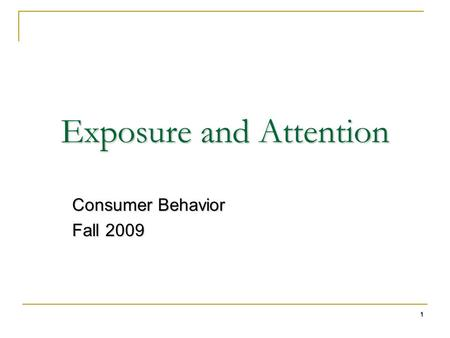 1 Exposure and Attention Consumer Behavior Fall 2009.