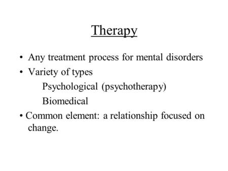 Therapy Any treatment process for mental disorders Variety of types Psychological (psychotherapy) Biomedical Common element: a relationship focused on.
