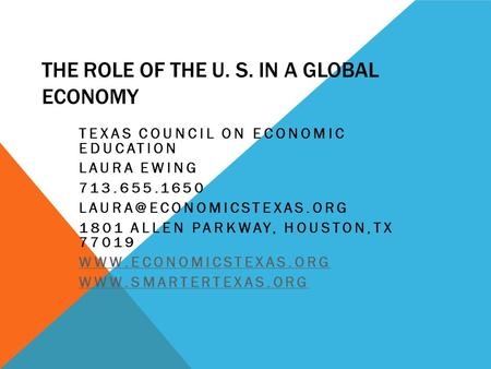 THE ROLE OF THE U. S. IN A GLOBAL ECONOMY TEXAS COUNCIL ON ECONOMIC EDUCATION LAURA EWING 713.655.1650 1801 ALLEN PARKWAY, HOUSTON,TX.