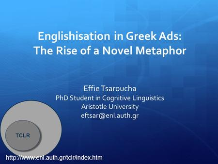 Englishisation in Greek Ads: The Rise of a Novel Metaphor Effie Tsaroucha PhD Student in Cognitive Linguistics Aristotle University