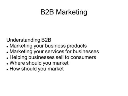 B2B Marketing Understanding B2B Marketing your business products Marketing your services for businesses Helping businesses sell to consumers Where should.