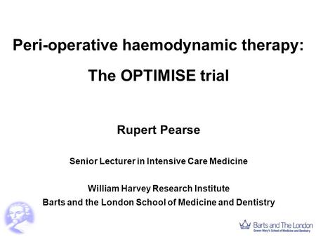 Peri-operative haemodynamic therapy: The OPTIMISE trial Rupert Pearse Senior Lecturer in Intensive Care Medicine William Harvey Research Institute Barts.