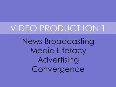 VIDEO PRODUCT ION 1 News Broadcasting Media Literacy Advertising Convergence.