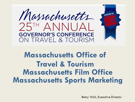 Massachusetts Office of Travel & Tourism Massachusetts Film Office Massachusetts Sports Marketing Betsy Wall, Executive Director.