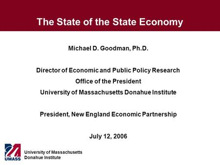 University of Massachusetts Donahue Institute The State of the State Economy Michael D. Goodman, Ph.D. Director of Economic and Public Policy Research.