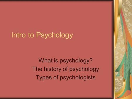 Intro to Psychology What is psychology? The history of psychology Types of psychologists.
