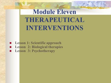 Module Eleven THERAPEUTICAL INTERVENTIONS Lesson 1: Scientific approach Lesson 2: Biological therapies Lesson 3: Psychotherapy.
