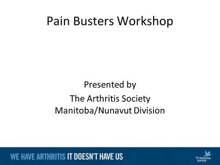 Pain Busters Workshop Presented by The Arthritis Society Manitoba/Nunavut Division.