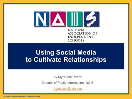 By Myra McGovern Director of Public Information, NAIS Using Social Media to Cultivate Relationships.