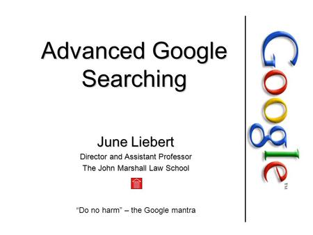 "Advanced Google Searching June Liebert Director and Assistant Professor The John Marshall Law School ""Do no harm"" – the Google mantra."