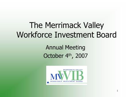 1 The Merrimack Valley Workforce Investment Board Annual Meeting October 4 th, 2007.