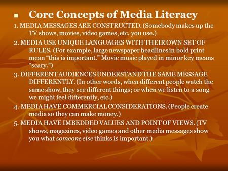 Core Concepts of Media Literacy 1. MEDIA MESSAGES ARE CONSTRUCTED. (Somebody makes up the TV shows, movies, video games, etc. you use.) 2. MEDIA USE UNIQUE.