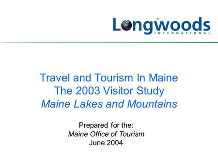 Travel and Tourism In Maine The 2003 Visitor Study Maine Lakes and Mountains Prepared for the: Maine Office of Tourism June 2004.