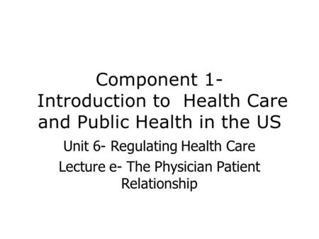 Component 1- Introduction to Health Care and Public Health in the US Unit 6- Regulating Health Care Lecture e- The Physician Patient Relationship.