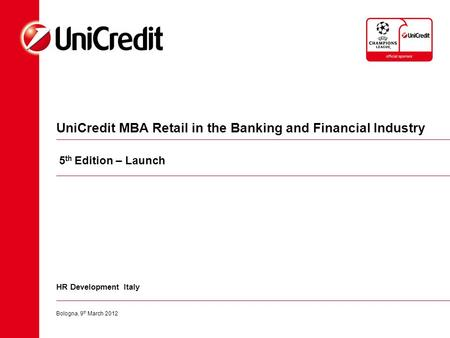 UniCredit MBA Retail in the Banking and Financial Industry Bologna, 9 th March 2012 HR Development Italy 5 th Edition – Launch.