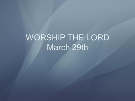 WORSHIP THE LORD March 29th