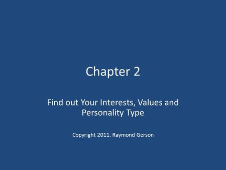Chapter 2 Find out Your Interests, Values and Personality Type Copyright 2011. Raymond Gerson.