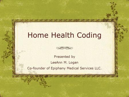 Home Health Coding Presented by LeeAnn M. Logan Co-founder of Epiphany Medical Services LLC.