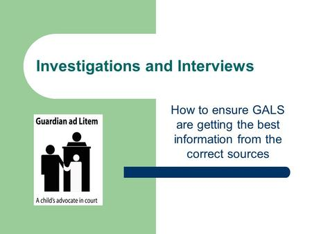 Investigations and Interviews How to ensure GALS are getting the best information from the correct sources.