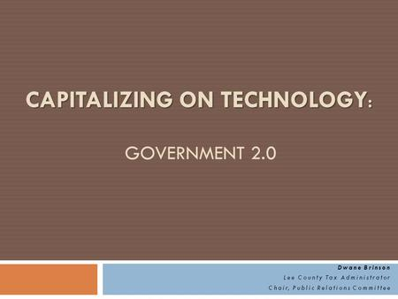CAPITALIZING ON TECHNOLOGY : CAPITALIZING ON TECHNOLOGY : GOVERNMENT 2.0 Dwane Brinson Lee County Tax Administrator Chair, Public Relations Committee.