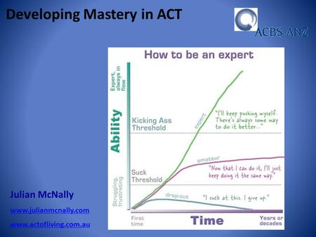 Julian McNally www.julianmcnally.com www.actofliving.com.au Developing Mastery in ACT.