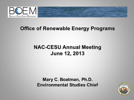 Office of Renewable Energy Programs NAC-CESU Annual Meeting June 12, 2013 Mary C. Boatman, Ph.D. Environmental Studies Chief.