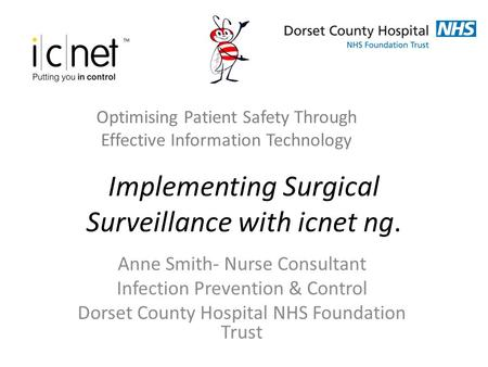 Implementing Surgical Surveillance with icnet ng. Anne Smith- Nurse Consultant Infection Prevention & Control Dorset County Hospital NHS Foundation Trust.