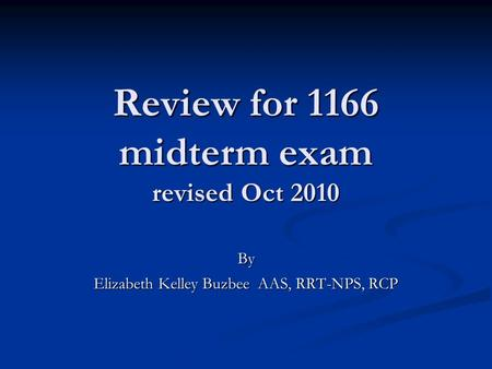 Review for 1166 midterm exam revised Oct 2010 By Elizabeth Kelley Buzbee AAS, RRT-NPS, RCP.