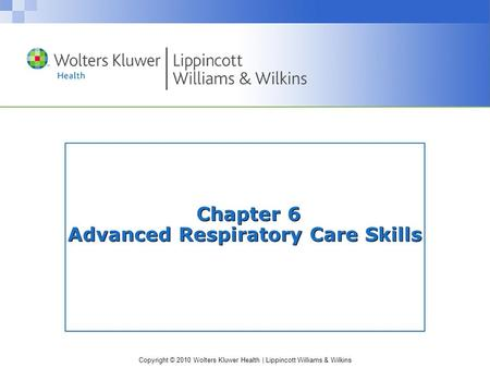 Copyright © 2010 Wolters Kluwer Health | Lippincott Williams & Wilkins Chapter 6 Advanced Respiratory Care Skills.