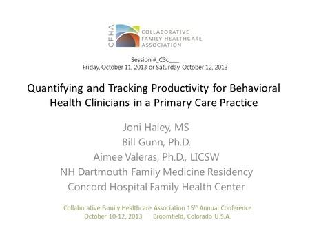 Quantifying and Tracking Productivity for Behavioral Health Clinicians in a Primary Care Practice Joni Haley, MS Bill Gunn, Ph.D. Aimee Valeras, Ph.D.,