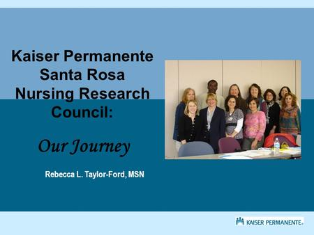 Kaiser Permanente Santa Rosa Nursing Research Council: Our Journey Rebecca L. Taylor-Ford, MSN.