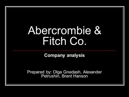 Abercrombie & Fitch Co. Company analysis Prepared by: Olga Gnedash, Alexander Petrushin, Brent Hanson.