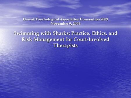 Hawaii Psychological Association Convention 2009 November 9, 2009 Swimming with Sharks: Practice, Ethics, and Risk Management for Court-Involved Therapists.