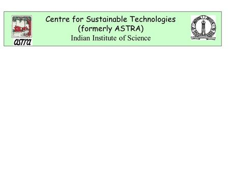 Centre for Sustainable Technologies (formerly ASTRA) Indian Institute of Science.