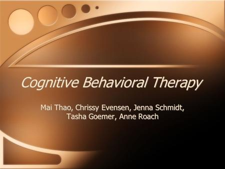 Cognitive Behavioral Therapy Mai Thao, Chrissy Evensen, Jenna Schmidt, Tasha Goemer, Anne Roach.