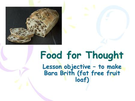 Food for Thought Lesson objective – to make Bara Brith (fat free fruit loaf)