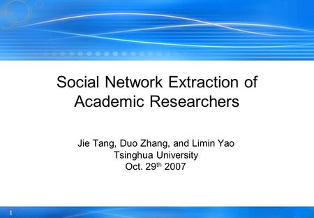 1 Social Network Extraction of Academic Researchers Jie Tang, Duo Zhang, and Limin Yao Tsinghua University Oct. 29 th 2007.