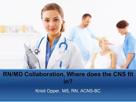 RN/MD Collaboration, Where does the CNS fit in? Kristi Opper, MS, RN, ACNS-BC.